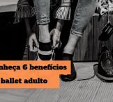 Conheça 6 benefícios do ballet adulto para você começar a dançar agora!